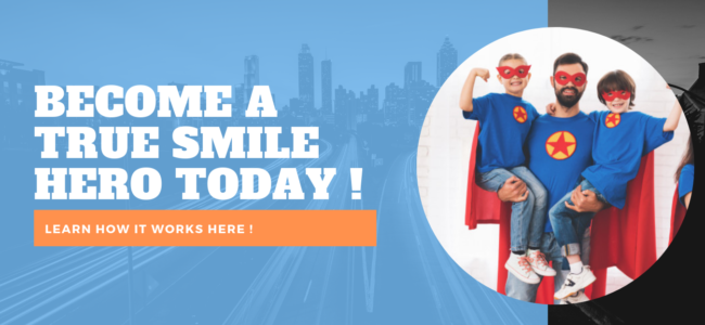 BECOME A TRUE SMILE HERO TODAY !
